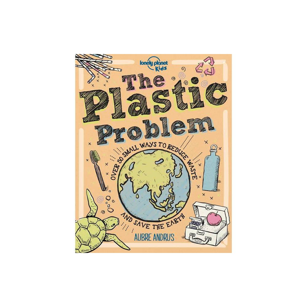 The Plastic Problem Lonely Planet Kids By Lonely Planet Kids Aubre Andrus Hardcover