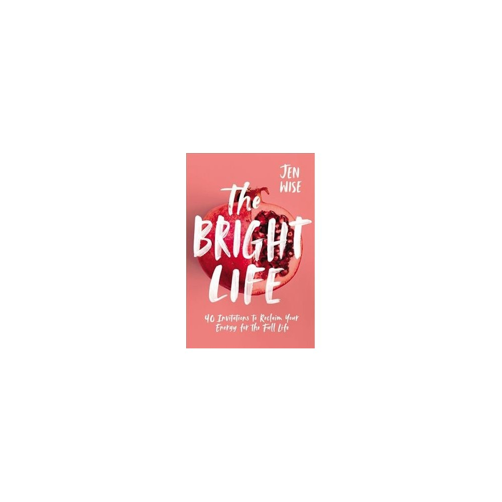 Bright Life : 40 Invitations to Reclaim Your Energy for the Full Life - by Jen Wise (Paperback)