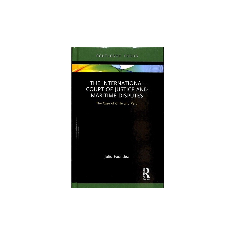 International Court of Justice in Maritime Disputes : The Case of Chile and Peru - (Hardcover)