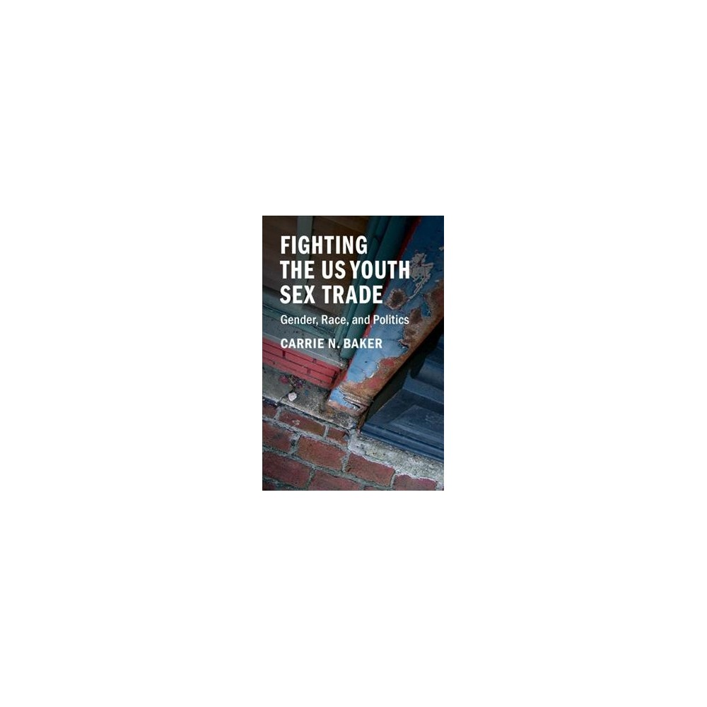 Fighting the US Youth Sex Trade : Gender, Race, and Politics - by Carrie N. Baker (Paperback)