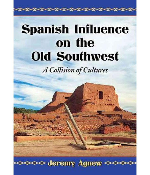 Spanish Influence on the Old Southwest : A Collision of Cultures (Paperback) (Jeremy Agnew) - image 1 of 1