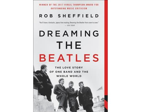 Dreaming the Beatles : The Love Story of One Band and the Whole World - Reprint by Rob Sheffield - image 1 of 1