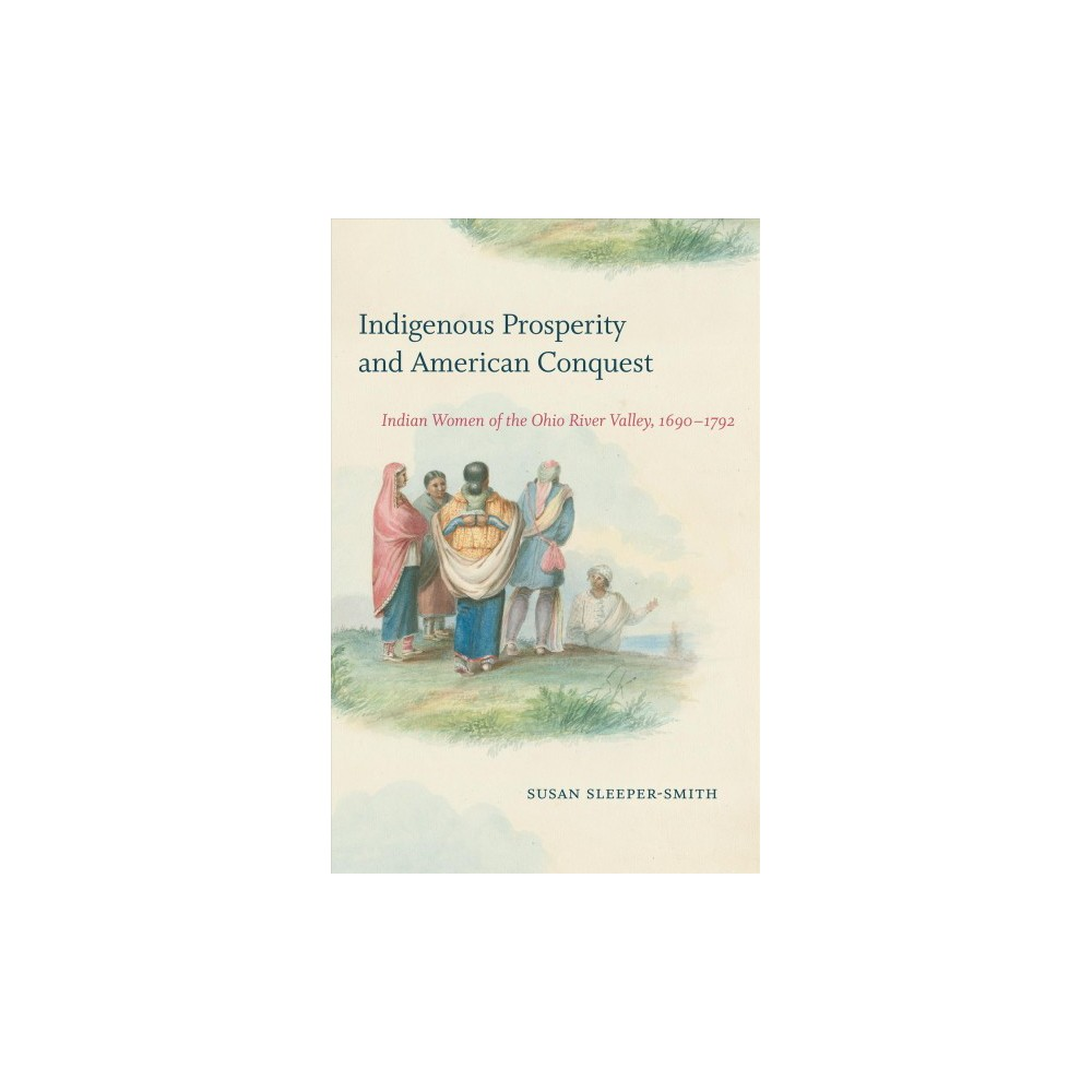 Indigenous Prosperity and American Conquest : Indian Women of the Ohio River Valley, 1690-1792