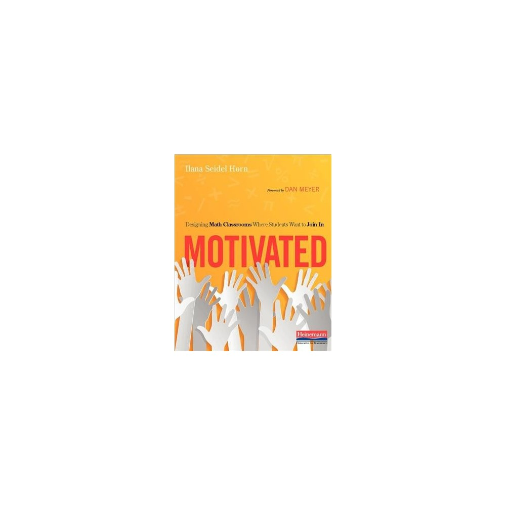 Motivated : Designing Math Classrooms Where Students Want to Join in - by Ilana Seidel Horn (Paperback)