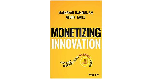 Monetizing Innovation : How Smart Companies Design the Product Around the Price (Hardcover) (Madhavan - image 1 of 1