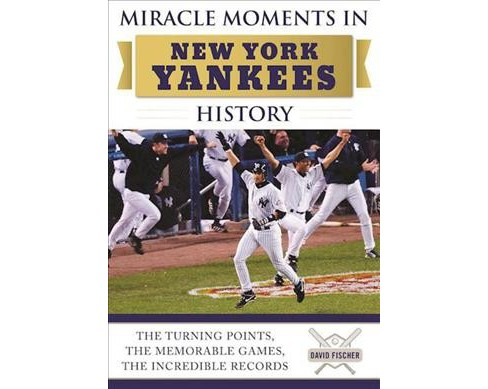 Miracle Moments in New York Yankees History : The Turning Points, the Memorable Games, the Incredible - image 1 of 1