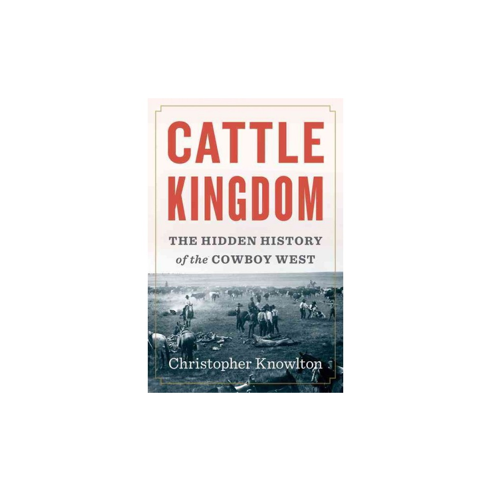 Cattle Kingdom : The Hidden History of the Cowboy West - by Christopher Knowlton (Hardcover)