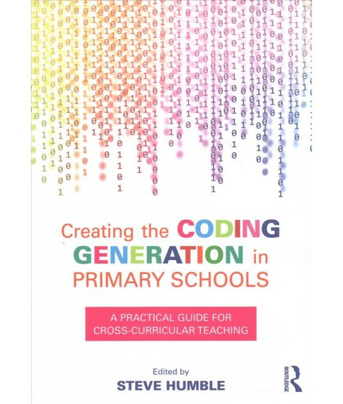 Creating the Coding Generation in Primary Schools : A Practical Guide for Cross-Curricular Teaching - image 1 of 1