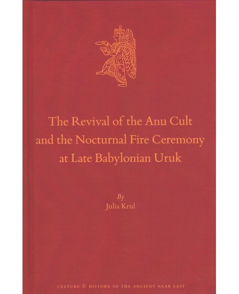 Revival of the Anu Cult and the Nocturnal Fire Ceremony at Late Babylonian Uruk -  (Hardcover) - image 1 of 1