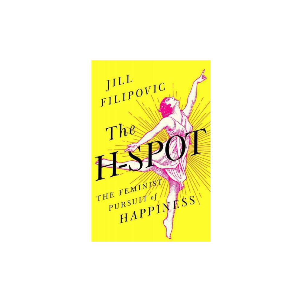 H-Spot : The Feminist Pursuit of Happiness - by Jill Filipovic (Hardcover)