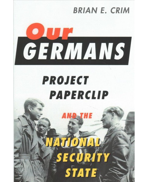 Our Germans : Project Paperclip and the National Security State -  by Brian E. Crim (Hardcover) - image 1 of 1