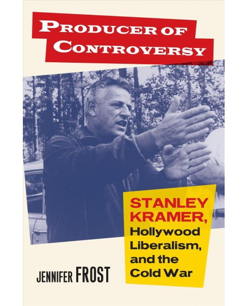 Producer of Controversy : Stanley Kramer, Hollywood Liberalism, and the Cold War -  (Hardcover) - image 1 of 1