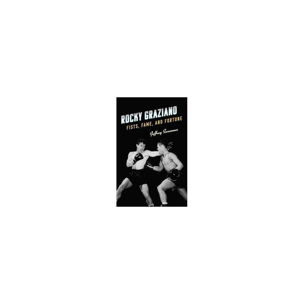 Rocky Graziano : Fists, Fame, and Fortune - by Jeffrey Sussman (Hardcover)