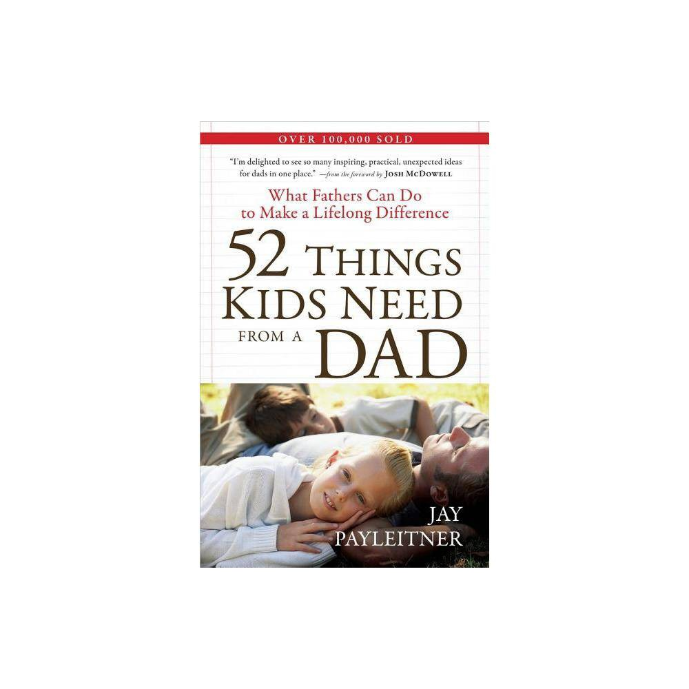 52 Things Kids Need From A Dad By Jay Payleitner Paperback