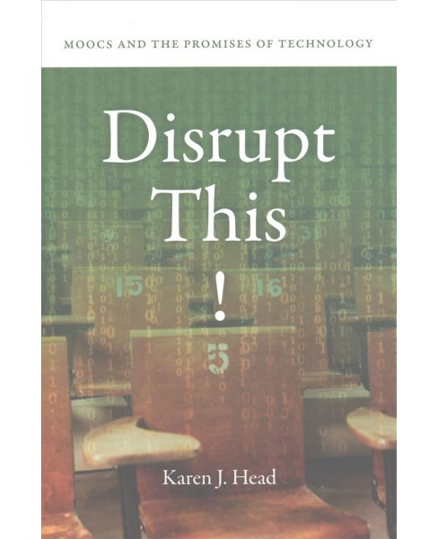 Disrupt This! : Moocs and the Promises of Technology (Hardcover) (Karen J. Head) - image 1 of 1