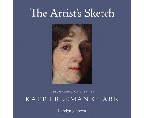 Artist's Sketch : A Biography of Painter Kate Freeman Clark (Hardcover) (Carolyn J. Brown) - image 1 of 1