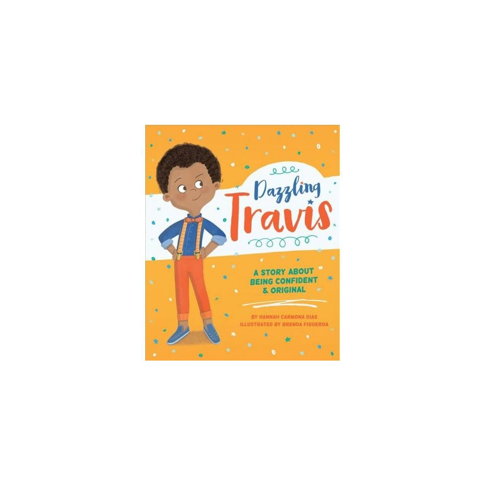 Dazzling Travis : A Story About Being Confident & Original - by Hannah Carmona Dias (Hardcover)