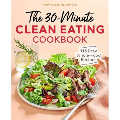 The 30 Minute Clean Eating Cookbook - by Kathy Siegel (Paperback)