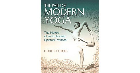 Path of Modern Yoga : The History of an Embodied Spiritual Practice (Hardcover) (Elliott Goldberg) - image 1 of 1