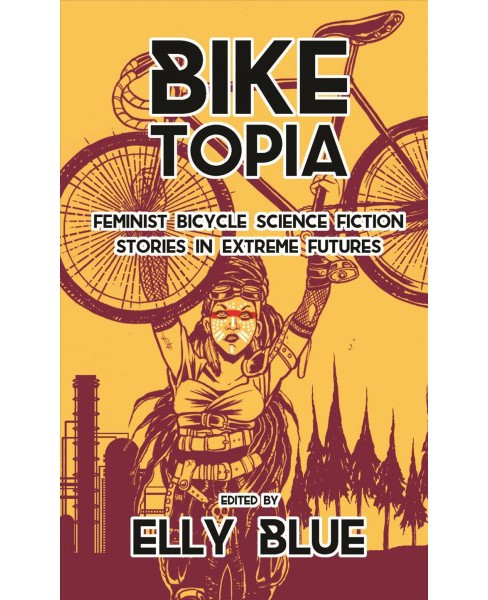 Bike Topia : Feminist Bicycle Science Fiction Stories in Extreme Futures (Paperback) - image 1 of 1