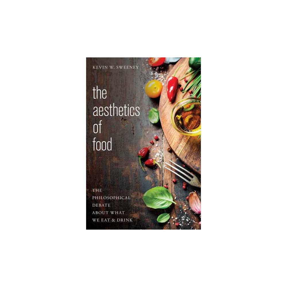Aesthetics of Food : The Philosophical Debate About What We Eat and Drink - (Paperback) Aesthetics of Food : The Philosophical Debate About What We Eat and Drink - (Paperback)
