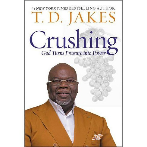 Crushing : God Turns Pressure into Power - by T  D  Jakes (Hardcover)