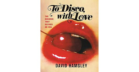 To Disco, With Love : The Records That Defined an Era (Hardcover) (David Hamsley) - image 1 of 1