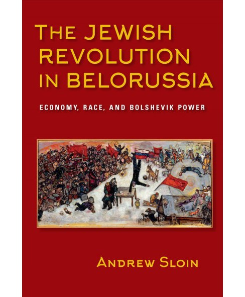 Jewish Revolution in Belorussia : Economy, Race, and Bolshevik Power (Paperback) (Andrew Sloin) - image 1 of 1
