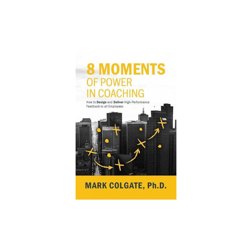 8 Moments of Power in Coaching : How to Design and Deliver High-Performance Feedback to All Employees