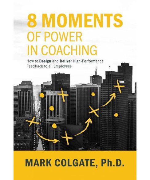 8 Moments of Power in Coaching : How to Design and Deliver High-Performance Feedback to All Employees - image 1 of 1