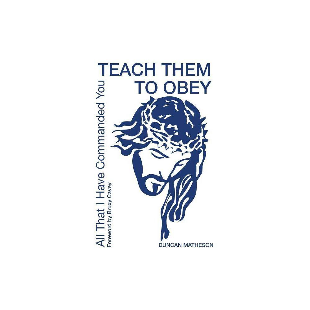 Teach Them To Obey All That I Have Commanded You Teach Them To Obey By Duncan Matheson