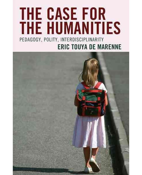 Case for the Humanities : Pedagogy, Polity, Interdisciplinarity (Paperback) (Eric Touya de Marenne) - image 1 of 1