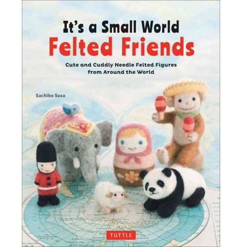 It's a Small World Felted Friends : Cute and Cuddly Needle Felted Figures from Around the World - image 1 of 1