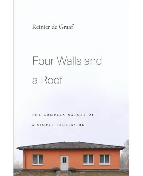 Four Walls and a Roof : The Complex Nature of a Simple Profession (Hardcover) (Reinier de Graaf) - image 1 of 1