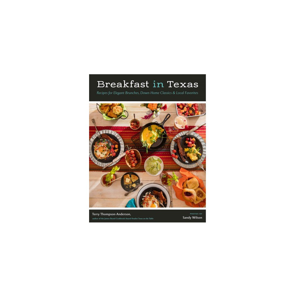 Breakfast in Texas : Recipes for Elegant Brunches, Down-Home Classics & Local Favorites - (Hardcover)