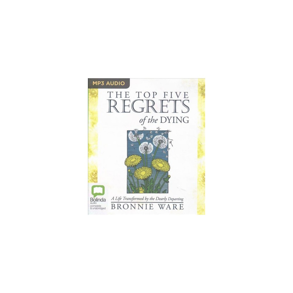 Top Five Regrets of the Dying : A Life Transformed by the Dearly Departing (MP3-CD) (Bronnie Ware)