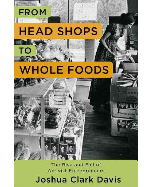From Head Shops to Whole Foods : The Rise and Fall of Activist Entrepreneurs -  (Hardcover) - image 1 of 1