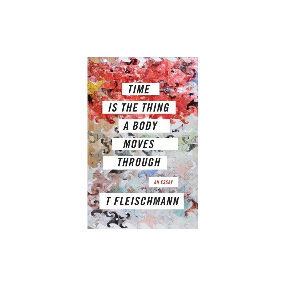 Time Is the Thing a Body Moves Through - by T Fleischmann (Paperback)