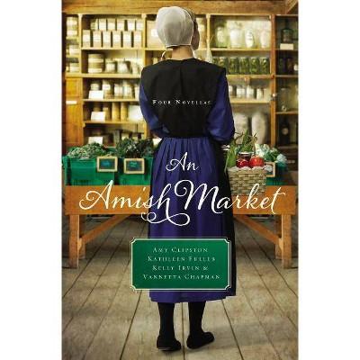 An Amish Market - by  Amy Clipston & Kathleen Fuller & Kelly Irvin & Vannetta Chapman (Paperback)