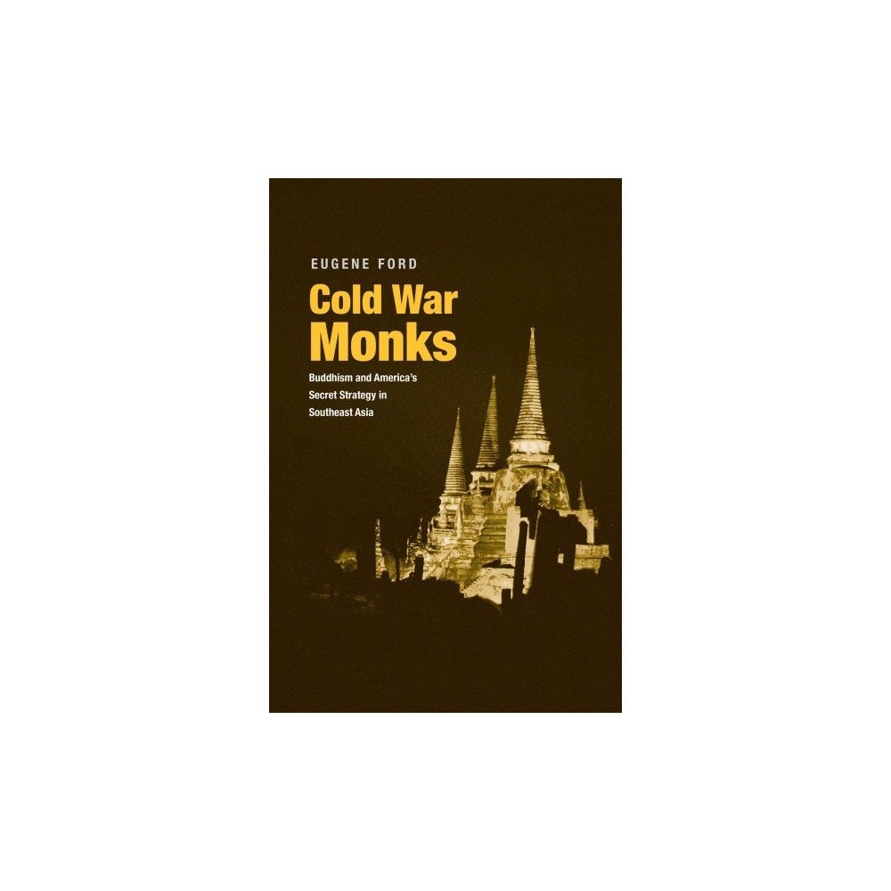 Cold War Monks : Buddhism and America's Secret Strategy in Southeast Asia - by Eugene Ford (Hardcover)