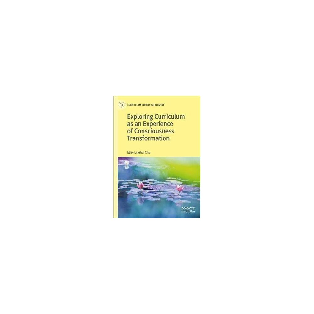 Exploring Curriculum As an Experience of Consciousness Transformation - by Elise L. Chu (Hardcover)