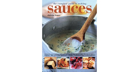 Complete Guide to Making Sauces : Transform Your Cooking With over 200 Step-by-step Great Recipes for - image 1 of 1