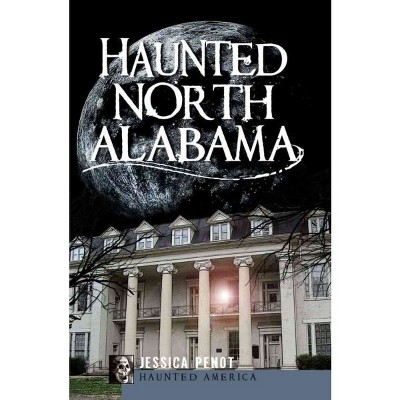 HAUNTED NORTH ALABAMA - by Jessica Penot (Paperback)