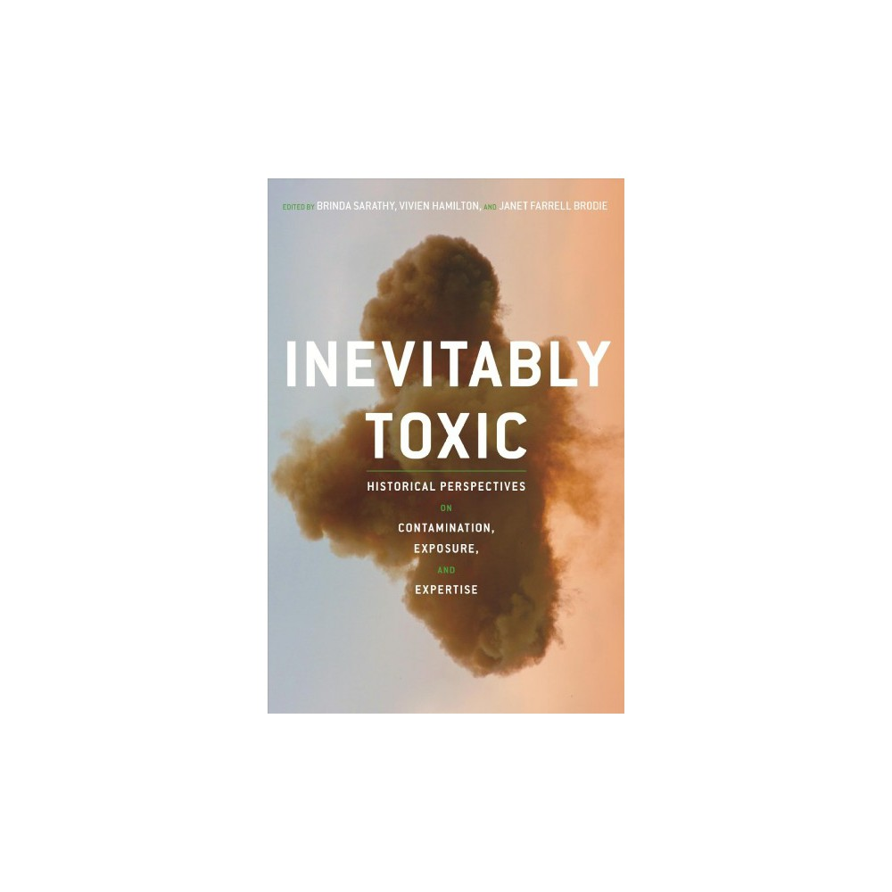 Inevitably Toxic : Historical Perspectives on Contamination, Exposure, and Expertise - (Hardcover)
