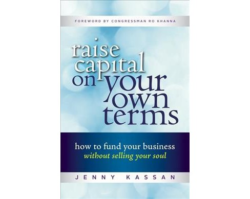 Raise capital on your own terms : How to Fund Your Business Without Selling Your Soul (Paperback) (Jenny - image 1 of 1