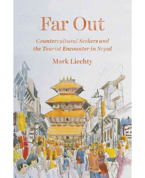 Far Out : Countercultural Seekers and the Tourist Encounter in Nepal (Paperback) (Mark Liechty) - image 1 of 1