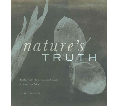 Nature's Truth : Photography, Painting, and Science in Victorian Britain (Hardcover) (Anne Helmreich) - image 1 of 1