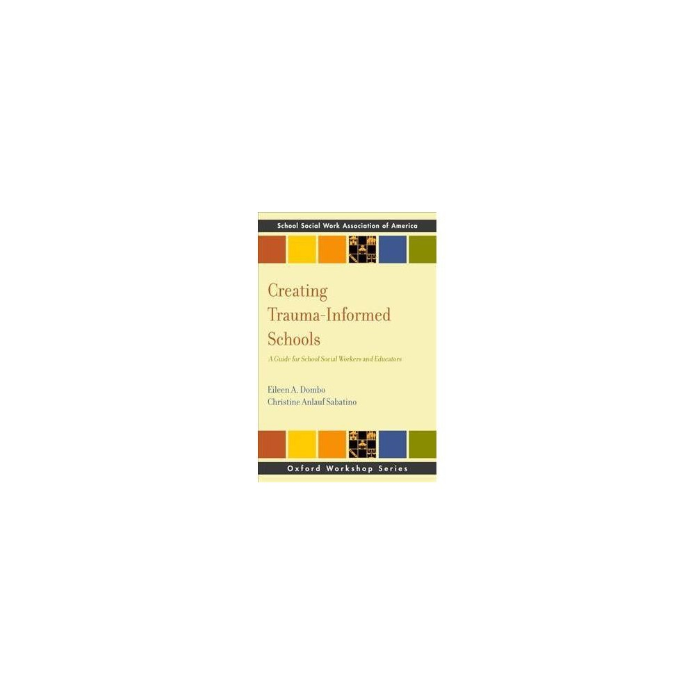 Creating Trauma-Informed Schools : A Guide for School Social Workers and Educators - (Paperback)