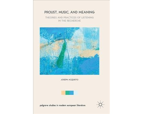 Proust, Music, and Meaning : Theories and Practices of Listening in the Recherche (Hardcover) (Joseph - image 1 of 1