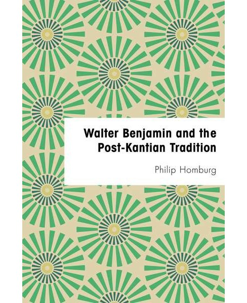Walter Benjamin and the Post-kantian Tradition -  by Phillip Homburg (Hardcover) - image 1 of 1